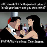 JLAmemes: WW: Wouldn't it be the perfect crime if  lstole your heart, and you stole mine?  JLA Memes  BATMAN: No crimes! Only Justice! JLAmemes