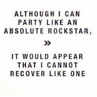 Funny, Party, and Decisions: ALTHOUGH I CAN  PARTY LIKE AN  ABSOLUTE ROCKSTAR  IT WOULD APPEAR  THAT I CANNOT  RECOVER LIKE ONE It's Saturday, make poor decisions. Bye 🍹🍷🍸🍻