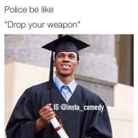 """Smh: Police be like  """"Drop your weapon""""  IG @insta comedy Smh"""