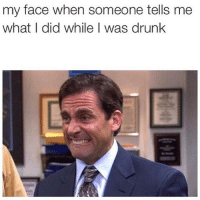 My Face When: my face when someone tells me  what I did while I was drunk