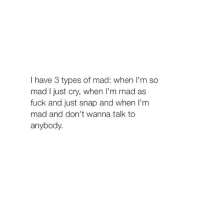 when im mad I just don't snap, I turn into satan and i want to destroy my friendships with everyone and when people try to calm me down it just pisses me off even more: have 3 types of mad: when I'm so  mad I just cry, when I'm mad as  fuck and just snap and when I'm  mad and don't wanna talk to  anybody. when im mad I just don't snap, I turn into satan and i want to destroy my friendships with everyone and when people try to calm me down it just pisses me off even more