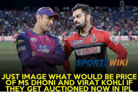 MS Dhoni was auctioned just once in IPL and Virat Kohli was never auctioned in IPL history !: ,0lee  LLogP  O HERO  SPORT  WIKI  JUST IMAGE WHAT WOULD BE PRICE  OF MS DHONI AND VIRAT KOHLI IF  THEY GET AUCTIONED NOW IN IPL MS Dhoni was auctioned just once in IPL and Virat Kohli was never auctioned in IPL history !