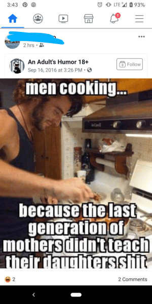 I love finding out which family members are trash: 0LTE 93%  3:43  2 hrs  An Adult's Humor 18+  Follow  Sep 16, 2016 at 3:26 PM  men cooking.  because the last  generation of  mothers didn'tteach  their daughtersshit  2  2 Comments  A I love finding out which family members are trash