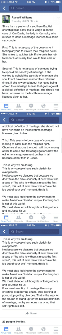 """America, Cheating, and Church: 0o AT&T  6:42 PM  o 78%  Q Search  Russell Williams  Thursday at 8:24 PM .  Since I am a pastor of a southern Baptist  church please allow me to weigh in on the  case of Kim Davis, the lady in Kentucky who  refuses to issue a marriage licenses to a same  sex couple.  First: This is not a case of the government  forcing anyone to violate their religious belief.  She is free to quit her job. If she quits her job  to honor God surely God would take care of  her.  Second: This is not a case of someone trying  to uphold the sanctity of marriage. If she  wanted to uphold the sanctity of marriage she  should not have been married four different  times. If she is worried about her name being  affixed to a marriage license that goes against  a biblical definition of marriage, she should not  have her name on the last three marriage  licenses given to her.  News Feed Requests Messenger Notifications More   oo AT&T  6:42 PM  Q Search  a biblical definition of marriage, she should not  have her name on the last three marriage  licenses given to her.  Third: This seems to be a case of someone  looking to cash in on the religious right.  Churches all across the south will throw money  at her to come and tell congregations how the  evil American government put her in jail  because of her faith in Jesus.  This is why we are losing  This is why people have such disdain for  evangelicals.  Not because we disagree but because we  don't take the bible seriously. If ever there was  a case of """"he who is without sin cast the first  stone"""", this is it. If ever there was a """"take the  log out of your eye"""" moment, this is it.  We must stop looking to the government to  make America a Christian utopia. Our kingdom  is not of this world  We must abandon all thoughts of fixing others  and let Jesus fix us.  News Feed Requests Messenger Notifications More   OO AT&T  6:42 PM  Q Search  This is why we are losing  This is why people have such disdain for  evangelicals."""