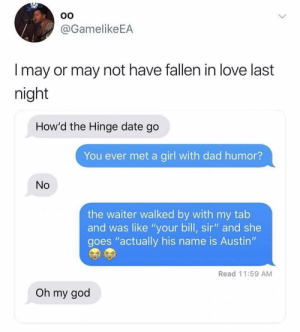 "Dad, Funny, and Love: 0O  @GamelikeEA  l may or may not have fallen in love last  night  How'd the Hinge date go  You ever met a girl with dad humor?  No  the waiter walked by with my tab  and was like ""your bill, sir"" and she  goes ""actually his name is Austin""  Read 11:59 AM  Oh my goo Wife her. @hinge hingepartner"