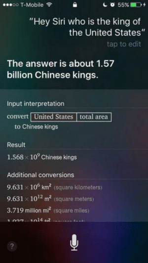 """Siri, T-Mobile, and Chinese: 0o T-Mobile  55%  """"Hey Siri who is the king of  the United States""""  tap to edit  The answer is about 1.57  billion Chinese kings.  Input interpretation  convert United States total area  to Chinese kings  Result  10° Chinese kings  1.568  Additional conversions  9.631 x 10° km2 (square kilometers)  9.631 x 101 m (square meters)  3.719 million mi (square miles)  1 027 1014 2  io tant 1 U.S king = 15.7 billion Chinese kings"""