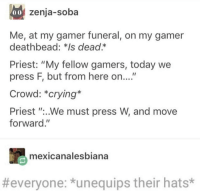 "This will be my funeral.: 0o zenja-soba  Me, at my gamer funeral, on my gamer  deathbead: *Is dead.*  Priest: ""My fellow gamers, today we  press F, but from here on....""  Crowd: *crying*  Priest ""..We must press W, and move  forward.""  mexicanalesbiana  #everyone: *unequips their hats* This will be my funeral."