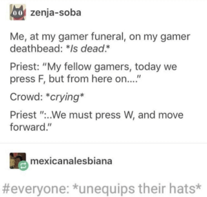 "Crying, Dank, and Memes: 0o zenja-soba  Me, at my gamer funeral, on my gamer  deathbead: *Is dead.*  Priest: ""My fellow gamers, today we  press F, but from here on....""  Crowd: *crying*  Priest ""..We must press W, and move  forward.""  mexicanalesbiana  #everyone: *unequips their hats* Press F by MagicalScarf MORE MEMES"