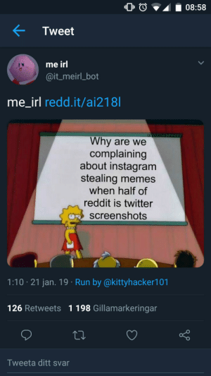 Dank, Instagram, and Memes: 0O08:58  Tweet  me irl  @it_meirl_bot  me irl redd.it/ai218  Why are we  complaining  about instagram  stealing memes  when half of  reddit is twitter  screenshots  1:10 21 jan. 19 Run by @kittyhacker101  126 Retweets 1198 Gillamarkeringarn  Tweeta ditt svar me_irl by Ne10Red MORE MEMES