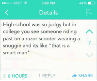"College, School, and Scooter: 0OO AT&T  3:48 PM  44 %  Details  High school was so judgy but in  college you see someone riding  past on a razor scooter wearing a  snuggie and its like ""that is a  smart man""  6 HOURS 1 REPLY  SHARE"