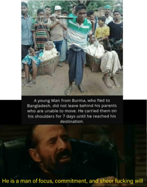 An absolute madlad!: 0TAR  A young Man from Burma, who fled to  Bangladesh, did not leave behind his parents  who are unable to move. He carried them on  his shoulders for 7 days until he reached his  destination.  He is a man of focus, commitment, and sheer fucking will An absolute madlad!