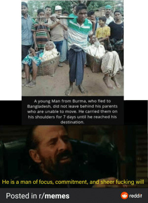 Wholesome family: 0TAR  A young Man from Burma, who fled to  Bangladesh, did not leave behind his parents  who are unable to move. He carried them on  his shoulders for 7 days until he reached his  destination.  He is a man of focus, commitment, and sheer fucking will  Posted in r/memes  O reddit Wholesome family