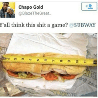 subway: Chapo Gold  @BlazeThe Great  Y'all think this shit a game? @SUBWAY