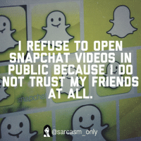 ⠀: I REFUSE TO OPEN  SNAPCHAT VIDEOS IN  PUBLIC BECAUSELDO  NOT TRUST MY FRIENDS  AT ALL.  snapcha  a@sarcasm only ⠀