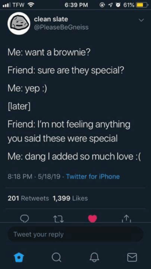 Funny, Iphone, and Love: @ 1。61% -1.0.  6:39 PM  clean slate  @PleaseBeGneiss  Me: want a brownie?  Friend: sure are they special?  Me: yep :)  later]  Friend: I'm not feeling anything  you said these were special  Me: dang l added so much love(  8:18 PM.5/18/19 Twitter for iPhone  201 Retweets 1,399 Likes  Tweet your reply