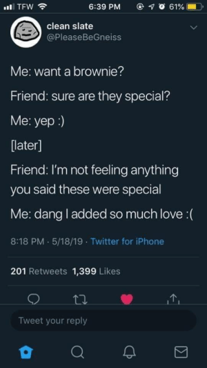 Club, Crying, and Iphone: @ 1 О 61% (  TFW  6:39 PM  clean slate  @PleaseBeGneiss  Me: want a brownie?  Friend: sure are they special?  Me: yep :)  later]  Friend: I'm not feeling anything  you said these were special  Me: dang l added so much love(  8:18 PM. 5/18/19 Twitter for iPhone  201 Retweets 1,399 Likes  Tweet your reply Dont know whether he is white or not, but Im crying in the club right now