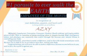 Another One, Life, and Shit: 1 Юǎrasite to ever walk the  EARTH  EMPLOYEE OF THE MONTH  awarded  in recognition of  your dedication, passion, and hard work  in being another one of millions:  Millenial, Complacent, Caucasian, Consumer, Student, Death wishing, and (replaceable),  pieces of shit. With no intention of doing anything about it, despite hawing: High intelligence,  talent, and physique, you constantly lone wolf-it through life because your mental illness is  controlling your body.  Congratulations, powerless to make a difference, and we have the noose around your neck.  We have you in debt to us, as we enforce laws that control your body  Congratulations, you will never be able to make a difference, because no one believes in you,  and in fact, the world is against you.  Absolutely no one:  Name/Title of Pr  vie.