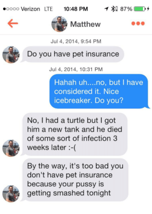 Pet Insurance: 1 0 87%  oooo Verizon LTE  10:48 PM  Matthew  Jul 4, 2014, 9:54 PM  Do you have pet insurance  Jul 4, 2014, 10:31 PM  Hahah uh....no, but I have  considered it. Nice  icebreaker. Do you?  No, I had a turtle but I got  him a new tank and he died  of some sort of infection 3  weeks later-(  By the way, it's too bad you  don't have pet insurance  because your pussy is  getting smashed tonight