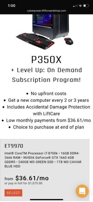 Advice, Finance, and Blue: 1:00  cyberpower.liftforwardshop.com  P350X  Level Up: On Demand  Subscription Program!  No upfront costs  Get a new computer every 2 or 3 years  Includes Accidental Damage Protection  .  with LiftCare  Low monthly payments from $36.61/mo  Choice to purchase at end of plan  ET9970  Intel® CoreTM Processor i7-8700k 16GB DDR4-  2666 RAM NVIDIA GeForce® GTX 1660 6GB  GDDR5 240GB WD GREEN SSD 1TB WD CAVIAR  .  BLUE HDD  from $36.61/mo  or pay in full for $1,075.00  SELECT NEED ADVICE PLEASE! I'm thinking of financing (paying a low payment every month) on this pc, but as I was doing some research some say don't finance on a pc and some say you should. I don't know how to build a pc and I think i would mess up if I tried so I'm thinking about doing this. Should I ?
