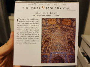Travel calendar predict WWIII.: 1,000 PLACES TO SEE BEFORE YOU DIE CALENDAR  THURSDAY 9 JANUARY 2020  MASJID-I IMAM  IMAM SQUARE, ISFAHAN, IRAN  apital of the vast Persian  GEmpire during the 16th  and 17th centuries, Isfahan  was the equal of London or  Paris in learning and sophis-  tication-before the capital  was moved to Tehran in 1722.  The crown jewel of Isfahan is  the stunning Masjid-i Imam  mosque, whose interior is dom-  inated by pale-blue and yellow  tiles, an Isfahan trademark.  OW Travel calendar predict WWIII.