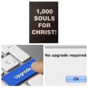 No Upgrade Required: 1,000  SOULS  FOR  CHRIST!  No upgrade required  OK No Upgrade Required
