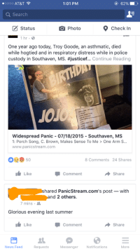 Facepalm, News, and Police: 1:01 PM  .0000 AT&T  Search  Status  9 Check In  Photo  1 hr B  One year ago today, Troy Goode, an asthmatic, died  while hogtied and in respiratory distress while in police  custody in Southaven, MS. #justicef... Continue Reading  JOJ  Widespread Panic 07/18/2015 Southaven, MS  1: Porch Song, C. Brown, Makes Sense To Me One Arm S...  www.panicstream.com  8 Comments 24. Shares  I Like  Share  Comment  hared PanicStream.com's post with  and 2 others.  7 mins  Glorious evening last summer  It Like  Comment  Share  News Feed  More  Messenger  Notifications  Requests Glorious evening!