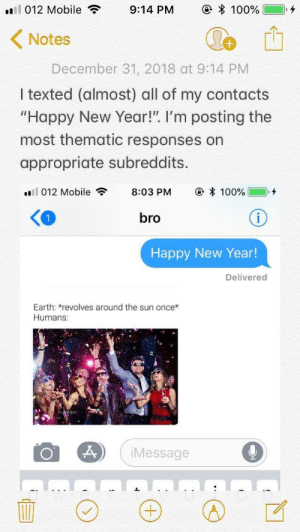 """me irl by pseudo_potatoes MORE MEMES: 1 012 Mobile  9:14 PM  e * 100%)  Notes  December 31, 2018 at 9:14 PM  I texted (almost) all of my contacts  """"Happy New Year!"""". I'm posting the  most thematic responses on  appropriate subreddits.  .'ll 012 Mobile , 8:03 PM @ * 100% ],+  bro  Happy New Year  Delivered  Earth: revolves around the sun once*  Humans:  Message me irl by pseudo_potatoes MORE MEMES"""