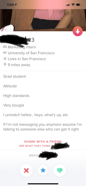 San Francisco, Attitude, and How: 1:03  23  Markeung intern  University of San Francisco  Lives in San Francisco  9 miles away  Grad student  Attitude  High standards  Very bougie  I unmatch hellos , heys, what's up, etc  If I'm not messaging you anymore assume I'm  talking to someone else who can get it right  SHARE WITH A FRIEND  SEE WHAT THEY THINK OR  REPO  (o. How does anyone think this is attractive?