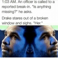"Drake, Memes, and Break: 1:03 AM. An officer is called to a  reported break-in. ""Is anything  missing?"" he asks.  Drake stares out of a broken  window and sighs. ""Her 😂 😭 😂"
