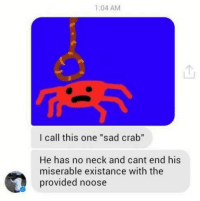 """Dank, Providence, and Sad: 1:04 AM  I call this one """"sad crab""""  He has no neck and cant end his  miserable existance with the  provided noose"""