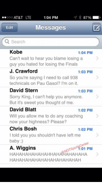 LeBron's phone has been blowing up since news broke that Kevin Love is likely out for the playoffs:: 1:04 PM  o AT&T LTE  87%  Messages  Edit  Q Search  Kobe  1:04 PM  Can't wait to hear you blame losing a  guy you hated for losing the Finals  J. Crawford  1:03 PM  So you're saying l need to call 938  technicals on Pau Gasol? I'm on it.  David Stern  1:03 PM  Sorry King, l can't help you anymore.  But it's sweet you thought of me.  David Blatt  1:02 PM  Will you allow me to do any coaching  now your highness? Please?  Chris Bosh  1:02 PM  I told you you shouldn't have left me  baby  enter  A. Wiggins  OTSpo 1:01 PM  HAHAHAHAHAHAH HAHAHAHAHAHA  HAHAHAHAHAHAHAHA HAHAHAH LeBron's phone has been blowing up since news broke that Kevin Love is likely out for the playoffs: