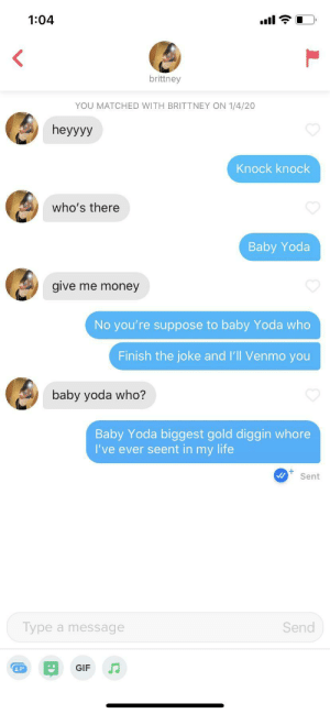Y'know sometimes you gotta do it to em.: 1:04  ull  brittney  YOU MATCHED WITH BRITTNEY ON 1/4/20  heyyyy  Knock knock  who's there  Baby Yoda  give me money  No you're suppose to baby Yoda who  Finish the joke and l'll Venmo you  baby yoda who?  Baby Yoda biggest gold diggin whore  I've ever seent in my life  Sent  Send  Type a message  GIF Y'know sometimes you gotta do it to em.