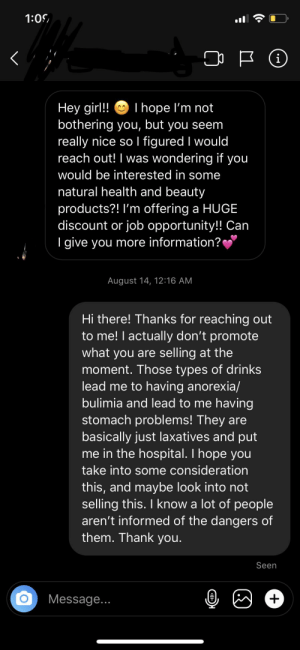 Just came across this subreddit for the first time. Have had many people message me about their products, here's one of my responses I usually use.: 1:05  I hope l'm not  Hey girl!  bothering you, but you seem  really nice so I figured I would  reach out! I was wondering if you  would be interested in some  natural health and beauty  products?! I'm offering a HUGE  discount or job opportunity!! Can  I give you more information?  August 14, 12:16 AM  Hi there! Thanks for reaching out  to me! I actually don't promote  what you are selling at the  moment. Those types of drinks  lead me to having anorexia/  bulimia and lead to me having  stomach problems! They are  basically just laxatives and put  me in the hospital. I hope you  take into some consideration  this, and maybe look into not  selling this. I know a lot of people  aren't informed of the dangers of  them. Thank you.  Seen  Message... Just came across this subreddit for the first time. Have had many people message me about their products, here's one of my responses I usually use.
