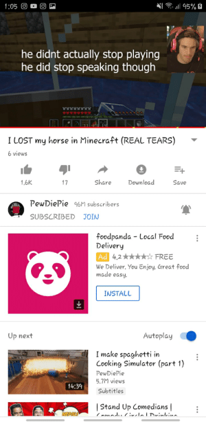 What happened to this video?!: 1:05 O  95%  he didnt actually stop playing  he did stop speaking though  19  I LOST my horse in Minecraft (REAL TEARS)  6 views  Download  Share  1.6K  17  Save  PewDiePie 96M subscribers  SUBSCRIBED  JOIN  foodpanda Local Food  Delivery  Ad 4.2  FREE  We Deliver. You Enjoy. Great food  made easy.  INSTALL  Autoplay  Up next  I make spaghetti in  Cooking Simulator (part 1)  PewDiePie  5.7M views  14:39  Subtitles  Stand Up Comedians |  NEPALI  7 nmadu 7relalrinlino What happened to this video?!