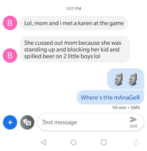 Beer, Lol, and The Game: 1:07 PM  Lol, mom andi met a karen at the game  She cussed out mom because she was  standing up and blocking her kid and  spilled beer on 2 little boys lol  Where's tHe mAnaGeR  59 min SMS  Text message  +  SMS  B  B My brother just messaged me this