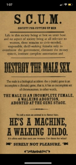 Men are a mistake: 1:07  S.C.U.M.  SOCIETY FOR CUTTING UP MEN  Life in this society being at best an utter bore  and no aspect of society being at all relevant to  women, there remains to civic-minded,  responsible, thrill-seeking females only to  overthrow the government, eliminate the money  system, institute complete automation and  DESTROY THE MALE SEX.  The male is a biological accident: the y (male) gene is an  incomplete x (female) gene, that is, it has an incomplete set  of chromosomes. in other words  THE MALE IS AN INCOMPLETE FEMALE  A WALKING ABORTION  ABORTED AT THE GENE STAGE.  To call a man an animal is to flatter him;  HE'S A MACHINE,  A WALKING DILDO.  It's often said that men use women. Use them for what?  TSURELY NOT PLEASURE. Men are a mistake