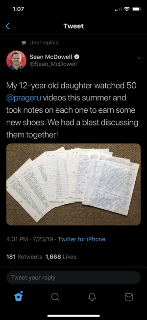 Ik this is twitter and not Facebook but it's still insane. This guy either made his daughter watch videos and take notes on them or he lied and this needs to be on thathappened. Either way it's crazy.: 1:07  Tweet  iJeb! replied  Sean McDowell  @Sean_McDowell  My 12-year old daughter watched 50  @prageru videos this summer and  took notes on each one to earn some  new shoes. We had a blast discussing  them together!  president  wasint  Praser  de at ye Need te K abet d  hiftel  Ooillion  Mans  anc  Video 18.1  nine  deo  amed nece ot  Poscnt Hood  onald  tolne  ing fo  critical  care  clai  der tn  endin  Waish fa  much ple  eminis  aons  og natio  That ts  ora  Ap  Ond  Video  There  Cuosophy  w on ba  PLANNED  oti e  oe  aborren  are aro,aic  ant  here  huok  Dur presic  Use  aegto  Ony  plaor  Video lo  postve  he  has  n Thebe  men  3.  Oyer 2る0  Aave  eveve  ode  them  Etolbarcs  igare  condan  resc  Nideo 2 Ivunp Hewants yo  over  wants  lorceae  This ideo twhy dao  he  alli  Simp  thact  o Nas  Mo  loe ea  Com  fobleo  of  beouh  tvt  ev  asthes  4:31 PM 7/23/19 Twitter for iPhone  181 Retweets 1,668 Likes  Tweet your reply Ik this is twitter and not Facebook but it's still insane. This guy either made his daughter watch videos and take notes on them or he lied and this needs to be on thathappened. Either way it's crazy.