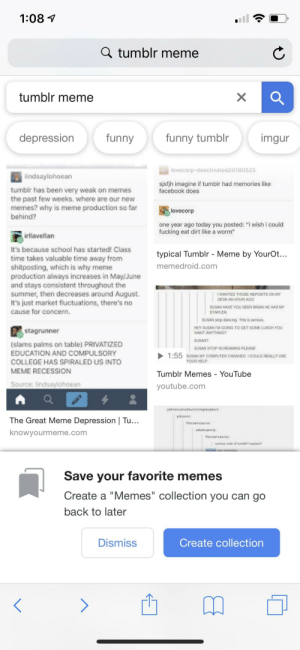"""College, Dancing, and Facebook: 1:08 v  Q tumblr meme  tumblr meme  depression  funny  funny tumblr  imgur  lovecorp-deactivated20180525  lindsaylohoean  tumbir has been very weak on memes  the past few weeks, where are our new  memes? why is meme preduction so fat  behind?  sjsfjh imagine if tumbir had memories like  facebook does  lovecorp  one year ago today you posted: """"i wish i could  fucking eat dirt like a worm""""  irllavellarn  It's because school has started! Class  time takes valuable time away from  shitposting, which is why meme  production always increases in May/June  and stays consistent throughout the  summer, then decreases around August.  It's just market fluctuations, there's no  cause for concern.  typical Tumblr - Meme by YourOt...  memedroid.com  WANTED THOSE REPORTS ON MY  DESKAN HOUR AGO  SUSAN HAVE YOU SEEN BRIAN HE HAS MY  STAPLER  SUSAN stop dancing This is seous  HEY SUSAN IM GOING TO GET SOME LUNCH YOU  stagrunner  WANT ANYTHING  SUSAN?  SUSAN STOP SCREAMING PLEASE  (slams palms on table PRIVATIZED  EDUCATION AND COMPULSORY  COLLEGE HAS SPIRALED US INTO  MEME RECESSION  1:55 SUSAN MY COMPUTER CRASHED ICOLD REALLY USE  Tumblr Memes - YouTube  youtube.com  YOUR HELP  Source: lindsaylohoean  ohndoomedbutiovingitegbert  pikanan  The Great Meme Depression Tu  knowyourmeme.com  florawrsaurus  florawrsaurus  science side of tumble? explain  Save your favorite memes  Create a """"Memes"""" collection you can go  back to later  Dismiss  Create collection Trying to make fun of tumblr with my friend and Google tries to push a new feature"""