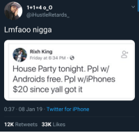 Friday, Iphone, and Party: 1+1-4 o O  @iHustleRetards_  Lmfaoo nigga  Rixh King  Friday at 6:34 PM-  House Party tonight. Ppl w/  Androids free. Ppl w/iPhones  $20 since yall got it  0:37 08 Jan 19 Twitter for iPhone  12K Retweets 33K Likes Ppl with airpods $50