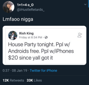 Dank, Friday, and Iphone: 1+1-4 o O  @iHustleRetards_  Lmfaoo nigga  Rixh King  Friday at 6:34 PM-  House Party tonight. Ppl w/  Androids free. Ppl w/iPhones  $20 since yall got it  0:37 08 Jan 19 Twitter for iPhone  12K Retweets 33K Likes Ppl with airpods $50 by KillerKenyan MORE MEMES
