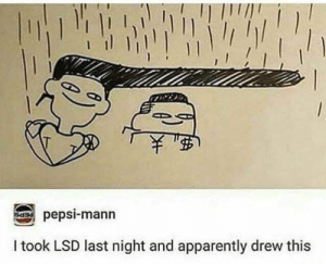 me👽irl : me_irl: 1///1  PEPS  pepsi-mann  I took LSD last night and apparently drew this me👽irl : me_irl
