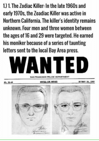 The Zodiac Killer: 1. 1. The Zodiac Killer: In the late 1960s and  early 1970s, the Zoadiac Killer was active in  Northern California. The killer's identity remains  unknown. Four men and three women between  the ages of 16 and 29 were targeted. He earned  his moniker because of aseries of taunting  letters sentto the local Bay Area press.  WANTED  SAN FRANCISCO POLICE DEPARTMENT  OCTOBER 18, 1969  NUR  No. 90-69 The Zodiac Killer
