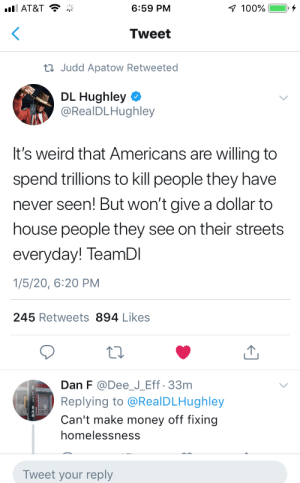 It's weird like that: 1 100%  ull AT&T  6:59 PM  Tweet  23 Judd Apatow Retweeted  DL Hughley  @RealDLHughley  It's weird that Americans are willing to  spend trillions to kill people they have  never seen! But won't give a dollar to  house people they see on their streets  everyday! TeamDI  1/5/20, 6:20 PM  245 Retweets 894 Likes  Dan F @Dee_J_Eff· 33m  Replying to @RealDLHughley  Can't make money off fixing  homelessness  Tweet your reply It's weird like that