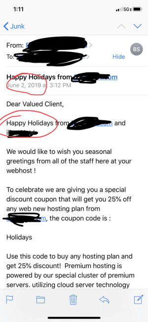 Facepalm, Cloud, and Happy: 1:11  oil 5GE  Junk  From: F  BS  To:  Hide  Happy Holidays from  June 2, 2019 at 3:12 PM  m  Dear Valued Client,  Happy Holidays from  and  We would like to wish you seasonal  greetings from all of the staff here at your  webhost!  To celebrate we are giving you a special  discount coupon that will get you 25% off  any web new hosting plan from  2, the coupon code is  Holidays  Use this code to buy any hosting plan and  get 25% discount! Premium hosting is  powered by our special cluster of premium  servers. utilizing cloud server technology  ם Curious