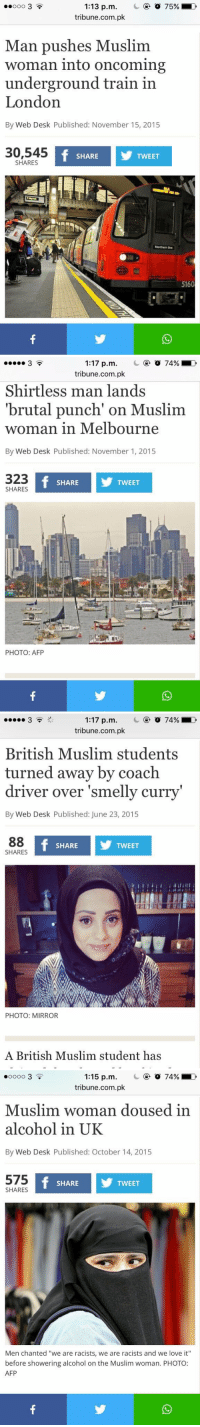 "Ed, Edd N Eddy, Love, and Muslim: 1:13 p.m  C 75%  D  tribune.com.pk  Man pushes Muslim.  woman into oncoming  underground train in  London  By Web Desk Published: November 15, 2015  30,545  f SHARE  TWEET  SHARES  Northern  5160   1:17 p.m. o 74% D  tribune.com.pk  Shirtless man lands  'brutal punch on Muslim  woman in Melbourne  By Web Desk Published: November 1, 2015  323  f SHARE  TWEET  SHARES  PHOTO: AFP   1:17 p.m. C or 74% o  tribune.com.pk  British Muslim students  turned away by coach  driver over smelly curry'  By Web Desk Published: June 23, 2015  SHARES  If SHARE  I TWEET  88  PHOTO: MIRROR  A British Muslim student has   1:15 p.m. o 74% ED  tribune.com.pk  Muslim woman doused in  alcohol in UK  By Web Desk Published: October 14, 2015  575  If SHARE  Y TWEET  SHARES  Men chanted ""we are racists, we are racists and we love it""  before showering alcohol on the Muslim woman. PHOTO:  AFP I hate the world we live in"