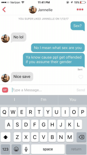 I got banned from tinder but found this gem while looking through my old photos: @1 19%  00000 Verizon ?  11:41 PM  Jannelle  YOU SUPER LIKED JANNELLE ON 1/13/17  Sex?  No lol  No I mean what sex are you  Ya know cause ppl get offended  if you assume their gender  Sent  Nice save  Type a Message...  Send  GIF  I'm  You  Q W ER TYU  G HJ  A S DF  KL  V B N  123  return  space I got banned from tinder but found this gem while looking through my old photos