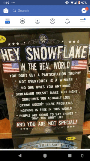HEY SNOWFLAKE!!: 1:19 a  O Search  HEY SNOWFLAKE  IN THE REAL WORLD  YOU DONT GET A PARTICIPATION TROPHY  NOT EVERYBODY iS A WINNER *  NO ONE OWES YOU ANYTHING  SCREAMING DOESNT MAKE YOU RIGHT  SOMETIMES YOU ACTUALLY LOSE  CRYING DOESNT SOLVE PROBLEMS  NOTHING FREE İN THIS WORLD  PEOPLE ARE GOING TO SAY THINGS  THAT YOU DONT LIKE  AND YOU ARE NOT SPECIAL!  $16.99  R THEIR SACRIF HEY SNOWFLAKE!!