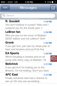 Tom Brady's phone has been blowing up since it was announced he'd be on the cover of Madden '18: https://t.co/BzGoOshy1W: 1:19 PM  OO  AT&T LTE  Edit  Messages  Q Search  Facebook.com/NOTSportsCenter  R. Goodell  1:19 PM  You don't believe in curses? Wait until I  suspend you for the whole year  LeBron fan  1:19 PM  Why are you on the cover of Madden  GOAT edition and not LeBron? Smh  Gronk  1:18 PM  If you get hurt, just use my rehab plan of  beer and hookers and you'll be fine  EA Sports  1:18 PM  We're including a camera and an air  pump with every copy of Madden 18  Belichick  1:17 PM  If you get hurt l'm trading you to the  Browns. I'm not kidding. Don't you dare.  AFC East  1:17 PM  Finally someone else has a chance to  win us! Oh who are we kidding.. Tom Brady's phone has been blowing up since it was announced he'd be on the cover of Madden '18: https://t.co/BzGoOshy1W