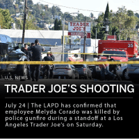"The Los Angeles Police Department has confirmed that Melyda Corado, 27, who was killed in a shootout in Los Angeles, was shot by police return fire. The standoff occurred on Saturday at a Trader Joe's store where Corado was an employee. Suspect Gene Atkins held those inside the store hostage after shooting his 76-year-old grandmother and kidnapping a 17-year-old female. Corado was shot exiting the building. ___ ""I know that it's every officer's worst nightmare to hurt an innocent bystander during a violent engagement. I spoke with the officers this morning — they're devastated. They were devastated in the immediate aftermath of this event,"" said Chief Michael Moore in a press conference Tuesday.: 1-2  TRAD  EOUR  35  U.S. NEWS  TRADER JOE'S SHOOTING  July 24 The LAPD has confirmed that  employee Melyda Corado was killed by  police gunfire during a standoff at a Los  Angeles Trader Joe's on Saturday The Los Angeles Police Department has confirmed that Melyda Corado, 27, who was killed in a shootout in Los Angeles, was shot by police return fire. The standoff occurred on Saturday at a Trader Joe's store where Corado was an employee. Suspect Gene Atkins held those inside the store hostage after shooting his 76-year-old grandmother and kidnapping a 17-year-old female. Corado was shot exiting the building. ___ ""I know that it's every officer's worst nightmare to hurt an innocent bystander during a violent engagement. I spoke with the officers this morning — they're devastated. They were devastated in the immediate aftermath of this event,"" said Chief Michael Moore in a press conference Tuesday."