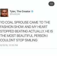 coal but this is so cute -m: 1/2  Tyler, The Creator  @fucktyler  YO COAL SPROUSE CAME TO THE  FASHION SHOW AND MY HEART  STOPPED BEATING ACTUALLY, HE IS  THE MOST BEAUTIFUL PERSON  COULDNT STOP SMILING  6/16/16, 12:33 PM coal but this is so cute -m